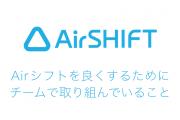 Airシフトをより良くするためにチームで取り組んでいること